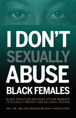 I Don't Sexually Abuse Black Females: Black Christian Brothers Affirm Mandate to Sexually Protect Our Cultural Sisters  -     By: Walter Arthur McCray
