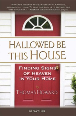 Hallowed Be This House: Finding Signs of Heaven in Your Home  -     By: Thomas Howard, Peter J. Kreeft