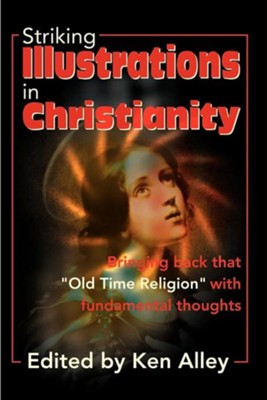 Striking Illustrations in Christianity: Bringing Back the Old Time Religion with Fundamental Thoughts  -     Edited By: Ken Alley     By: Ken Alley(ED.) &  B Alley