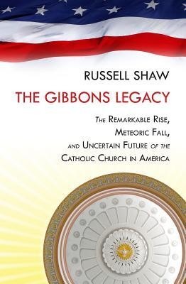 The Gibbons Legacy: The  Remarkable Rise, Meteoric Fall, and Uncertain Future of Catholicism in America  -     By: Russell Shaw