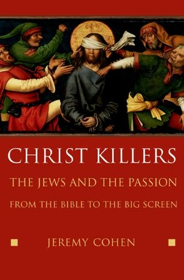 Christ Killers: The Jews and the Passion from the Bible to the Big Screen  -     By: Jeremy Cohen
