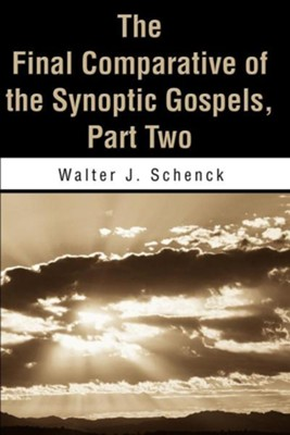 The Final Comparative of the Synoptic Gospels: Part Two  -     By: Walter J. Schenck