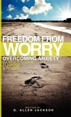 Freedom from Worry: Overcoming Anxiety with God's Love, Purpose & Power  -     By: G. Allen Jackson