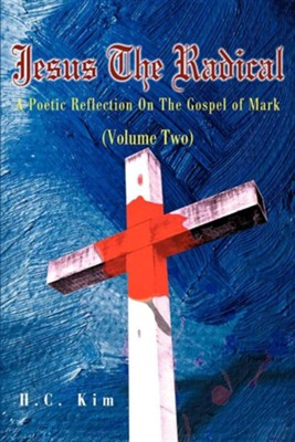 Jesus the Radical: A Poetic Reflection on the Gospel of Mark  -     By: H.C. Kim
