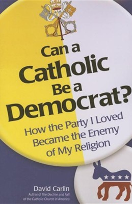 Can a Catholic Be a Democrat: How the Party I Loved Became the Enemy of My Religion  -     By: David Carlin