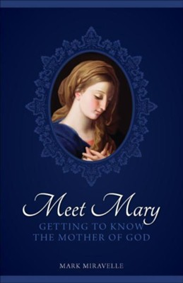 Meet Mary: Getting to Know the Mother of God  -     By: Mark I. Miravalle