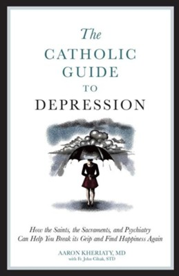 The Catholic Guide to Depression: How the Saints, the Sacraments, and Psychiatry Can Help You Break Its Grip and Find Happiness Again  -     By: Aaron Kheriaty