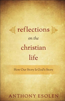 Reflections on the Christian Life: How Our Story Is God's Story  -     By: Anthony M. Esolen