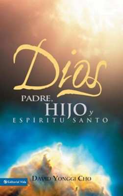 Dios Padre, Hijo y Esp&#237ritu Santo: God The Father, The Son and d The Holy Spirit  -     By: David Yonggi Cho