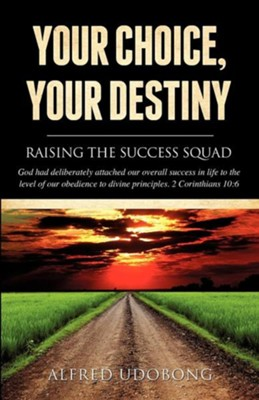 Your Choice, Your Destiny  -     By: Alfred Udobong