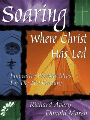 Soaring Where Christ Has Led: Innovative Worship Ideas for the 21st Century  -     By: Richard Avery, Donald Marsh