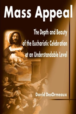 Mass Appeal: The Depth and Beauty of the Eucharistic Celebration at an Understandable Level  -     By: David DesOrmeaux
