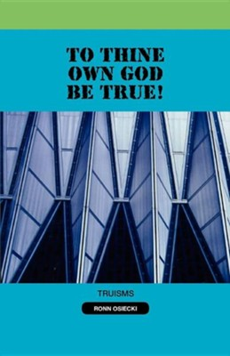 To Thine Own God Be True!  -     By: Ronn Osiecki
