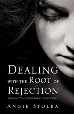 Dealing with the Root of Rejection  -     By: Angie Stolba