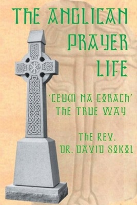 The Anglican Prayer Life: 'Ceum Na Corach' the True Way  -     By: David F. Sokol