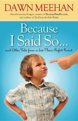Because I Said So: And Other Tales From A Less-Than-Perfect Parent  -     By: Dawn Meehan