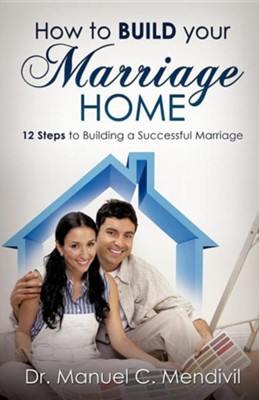 How to Build Your Marriage Home  -     By: Dr. Manuel C. Mendivil