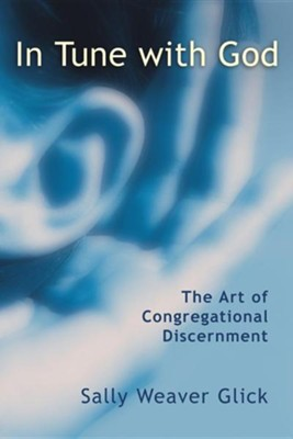 In Tune with God: The Art of Congregational Discernment  -     By: Sally Weaver Glick