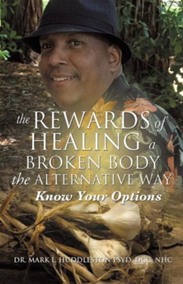 The Rewards of Healing a Broken Body the Alternative Way  -     By: Dr. Mark L. Huddleston Psyd