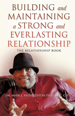 Building and Maintaining a Strong and Everlasting Relationship  -     By: Dr. Mark L. Huddleston Psyd
