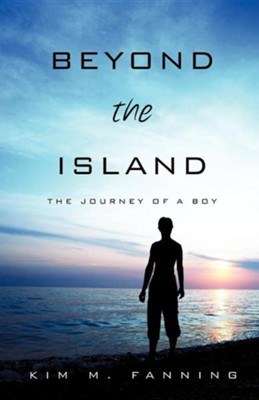 Beyond the Island: The Journey of a Boy  -     By: Kim M. Fanning