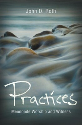 Practices: Mennonite Worship and Witness  -     By: John D. Roth