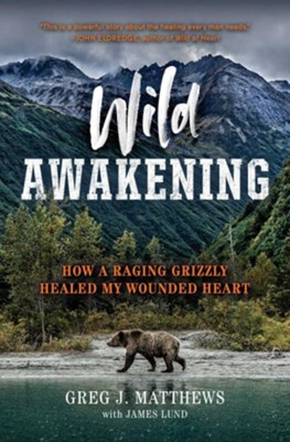 Wild Awakening: How a Raging Grizzly Healed My Wounded Heart  -     By: Greg J. Matthews