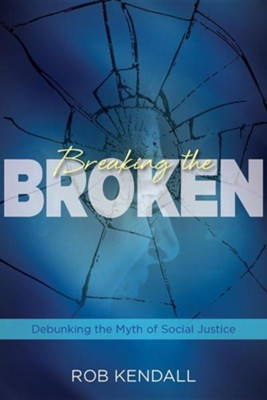 Breaking the Broken: Debunking the Myth of Social Justice  -     By: Rob Kendall