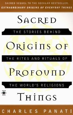 Sacred Origins of Profound Things: The Stories Behind the Rites and Rituals of the World's Religions  -     By: Charles Panati