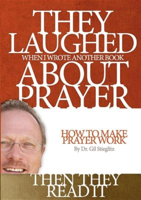 They Laughed When I Wrote Another Book about Prayer... Then They Read It  -     By: Dr. Gil L. Stieglitz