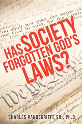 Has Society Forgotten God's Laws?  -     By: Charles Vandegriffe Sr. Ph.D.
