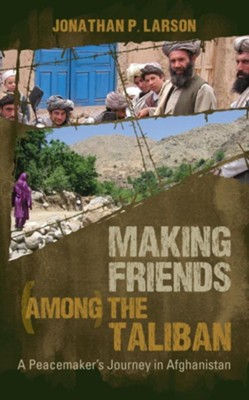Making Friends Among the Taliban: A Peacemaker's Journey in Afghanistan  -     By: Jonnathan P. Larson