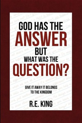God Has the Answer But What Was the Question?  -     By: R.E. King