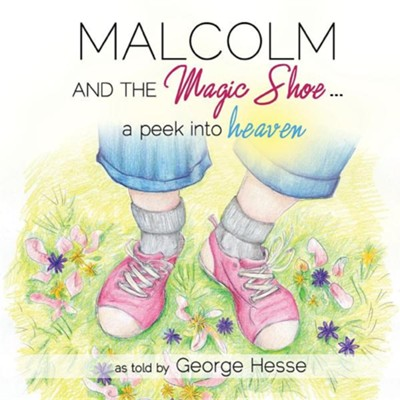 Malcolm and the Magic Shoe...a Peek Into Heaven  -     By: George Hesse