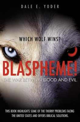 Blaspheme! the War Between Good and Evil. Which Wolf Wins?  -     By: Dale E. Yoder
