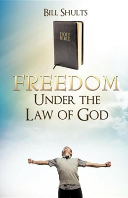 Freedom Under the Law of God  -     By: Bill Shults