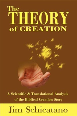 The Theory of Creation: A Scientific and Translational Analysis of the Biblical Creation Story  -     By: Jim Schicatano