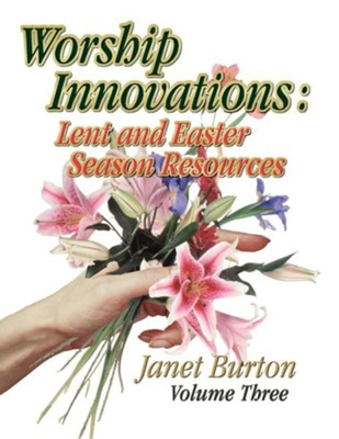 Worship Innovations: Lent and Easter Season Resources  -     By: Janet Burton