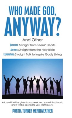 Who Made God, Anyway?: And Other Questions: Straight from Teens' Hearts Answers: Straight from the Holy Bible Explanations: Straight Talk to  -     By: Portia Turner Merriweather