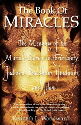 The Book of Miracles: The Meaning of the Miracle Stories in Christianity, Judaism, Buddhism, Hinduism and Islam  -     By: Kenneth L. Woodward