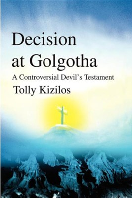 Decision at Golgotha: A Controversial Devil's Testament  -     By: Tolly Kizilos