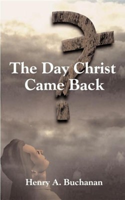 The Day Christ Came Back  -     By: Henry A. Buchanan