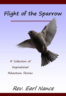 Flight of the Sparrow: A Collection of Inspirational Adventure Stories  -     By: Earl Nance
