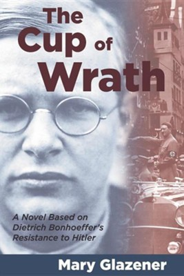 The Cup of Wrath: A Novel Based on Bonhoeffer's Life   -     By: Mary Glazener