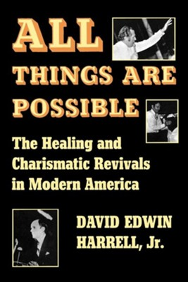 All Things Are Possible: The Healing and Charismatic Revivals in Modern America  -     By: David Edwin Harrell Jr.