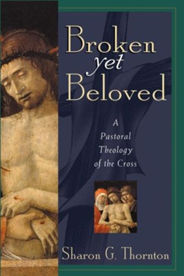 Broken Yet Beloved: A Pastoral Theology of the Cross  -     By: Sharon G. Thornton
