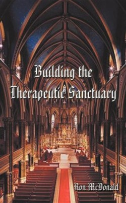 Building the Therapeutic Sanctuary: The Fundamentals of Psychotherpay-A Pastoral Counseling Perspective  -     By: Ron McDonald