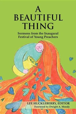 A Beautiful Thing: Sermons from the Inaugural Festival of Young Preachers  -     Edited By: Lee Huckleberry     By: Lee Huckleberry(ED.) & Dwight A. Moody