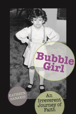 Bubble Girl: An Irreverent Journey of Faith  -     By: Kathryn Banakis