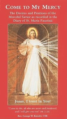 Come to My Mercy: The Desires and Promises of the Merciful Savior as Recorded in the Diary of St. Maria Faustina  -     By: George W. Kosicki